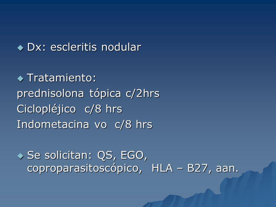 Dx: escleritis nodular Dx: escleritis nodular Tratamiento: Tratamiento: prednisolona tópica c/2hrs Ciclopléjico c/8 hrs Indometacina vo c/8 hrs Se sol