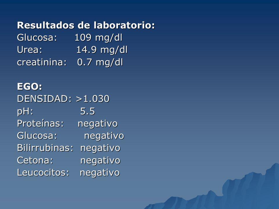 Resultados de laboratorio: Glucosa: 109 mg/dl Urea: 14.9 mg/dl creatinina: 0.7 mg/dl EGO: DENSIDAD: >1.030 pH: 5.5 Proteínas: negativo Glucosa: negati