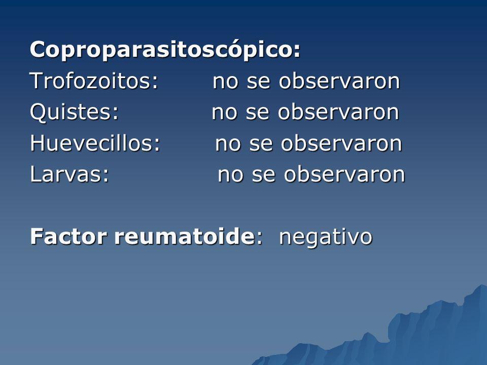 Coproparasitoscópico: Trofozoitos: no se observaron Quistes: no se observaron Huevecillos: no se observaron Larvas: no se observaron Factor reumatoide