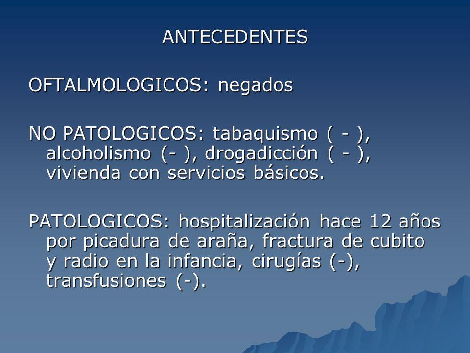 ANTECEDENTES OFTALMOLOGICOS: negados NO PATOLOGICOS: tabaquismo ( - ), alcoholismo (- ), drogadicción ( - ), vivienda con servicios básicos. PATOLOGIC