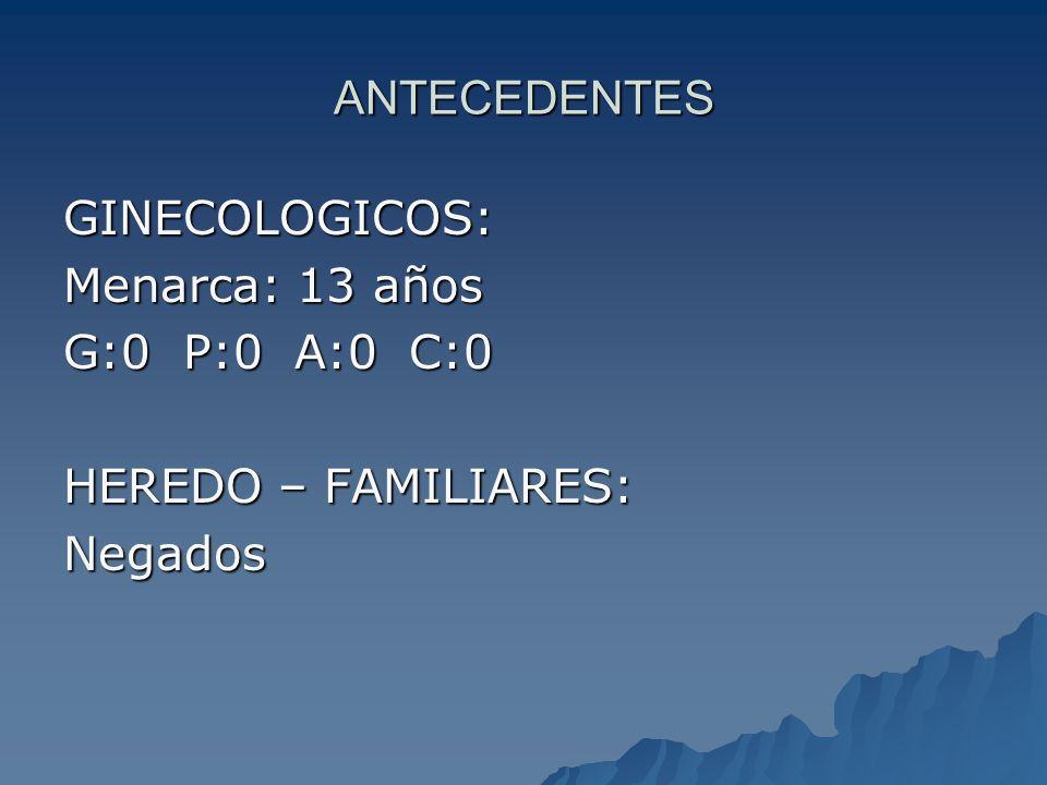 ANTECEDENTES GINECOLOGICOS: Menarca: 13 años G:0 P:0 A:0 C:0 HEREDO – FAMILIARES: Negados