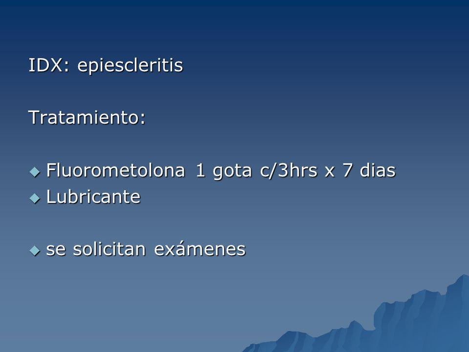 IDX: epiescleritis Tratamiento: Fluorometolona 1 gota c/3hrs x 7 dias Fluorometolona 1 gota c/3hrs x 7 dias Lubricante Lubricante se solicitan exámene