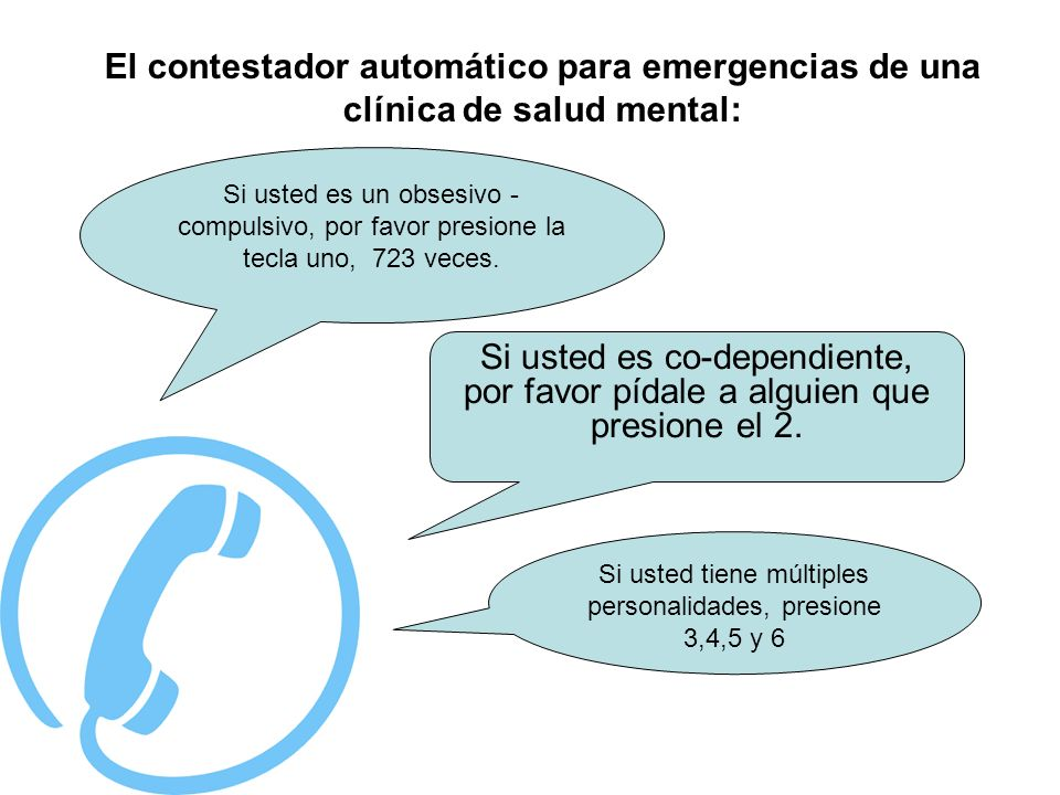 ·. El contestador automático para emergencias de una clínica de salud mental: Si usted es un obsesivo - compulsivo, por favor presione la tecla uno, 7