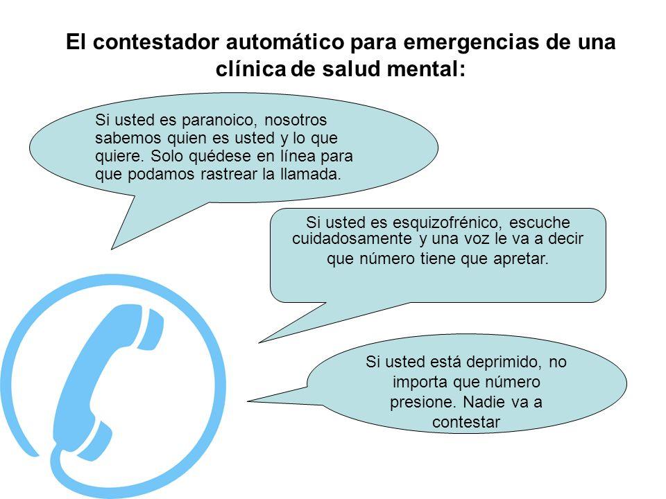 ·. El contestador automático para emergencias de una clínica de salud mental: Si usted es paranoico, nosotros sabemos quien es usted y lo que quiere.
