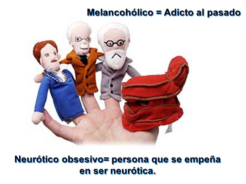 Neurótico obsesivo= persona que se empeña en ser neurótica. Neurótico obsesivo= persona que se empeña en ser neurótica. Melancohólico = Adicto al pasa
