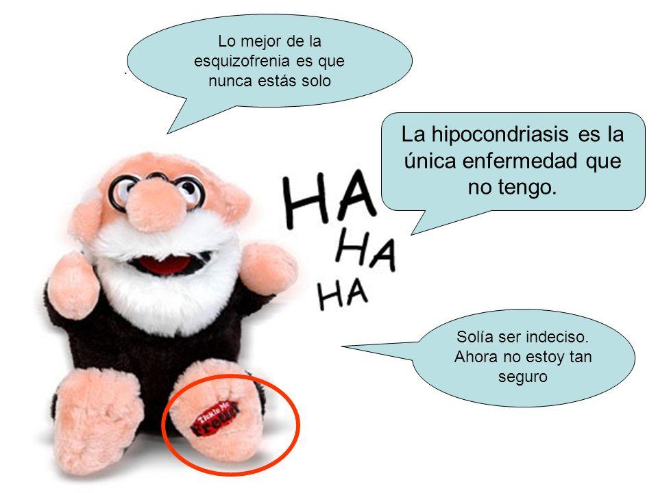 .. Solía ser indeciso. Ahora no estoy tan seguro La hipocondriasis es la única enfermedad que no tengo. Lo mejor de la esquizofrenia es que nunca está