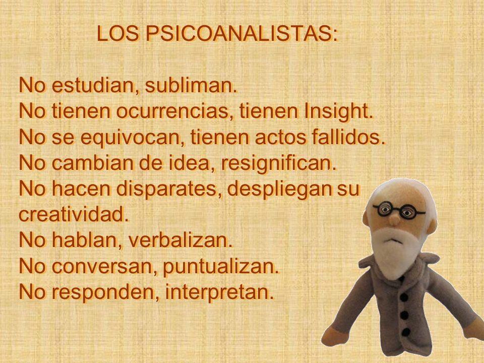 LOS PSICOANALISTAS: No estudian, subliman. No tienen ocurrencias, tienen Insight. No se equivocan, tienen actos fallidos. No cambian de idea, resignif