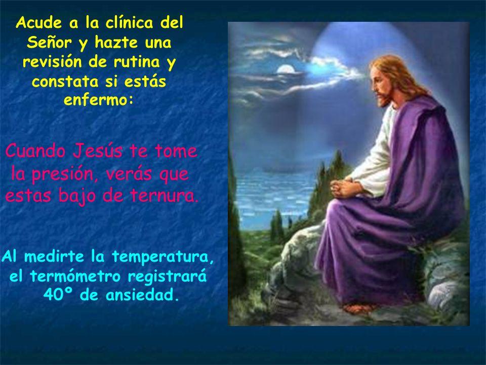 Acude a la clínica del Señor y hazte una revisión de rutina y constata si estás enfermo: Cuando Jesús te tome la presión, verás que estas bajo de ternura.