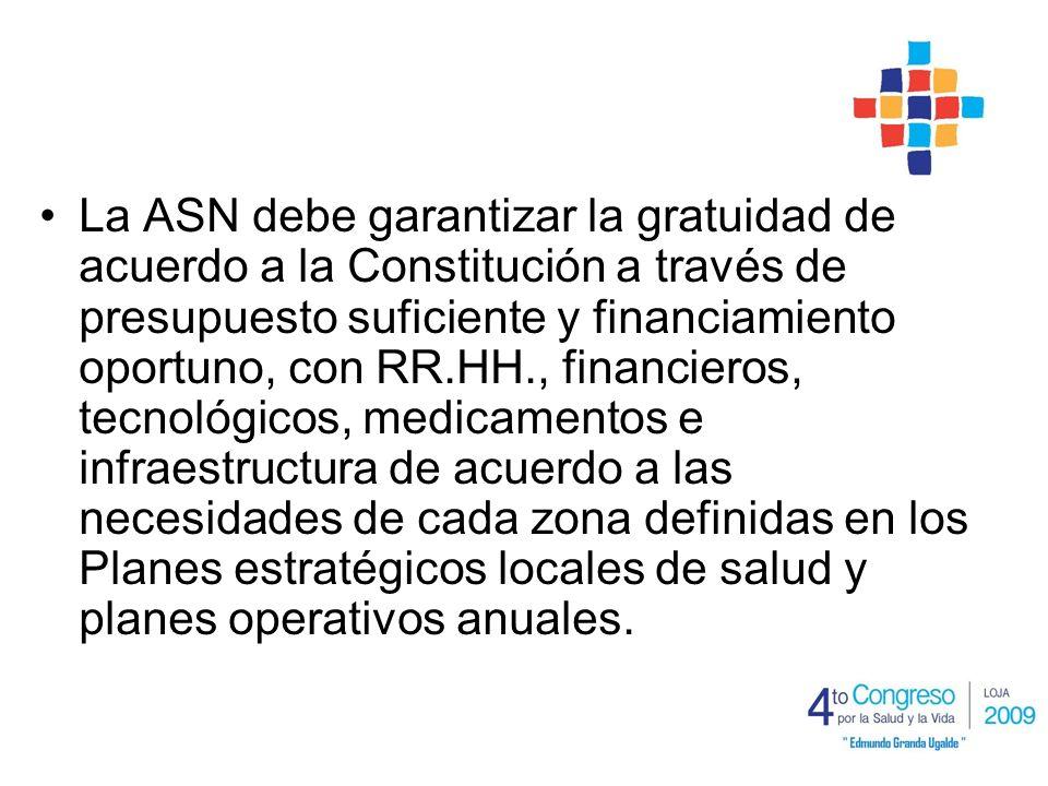 La ASN debe garantizar la gratuidad de acuerdo a la Constitución a través de presupuesto suficiente y financiamiento oportuno, con RR.HH., financieros, tecnológicos, medicamentos e infraestructura de acuerdo a las necesidades de cada zona definidas en los Planes estratégicos locales de salud y planes operativos anuales.