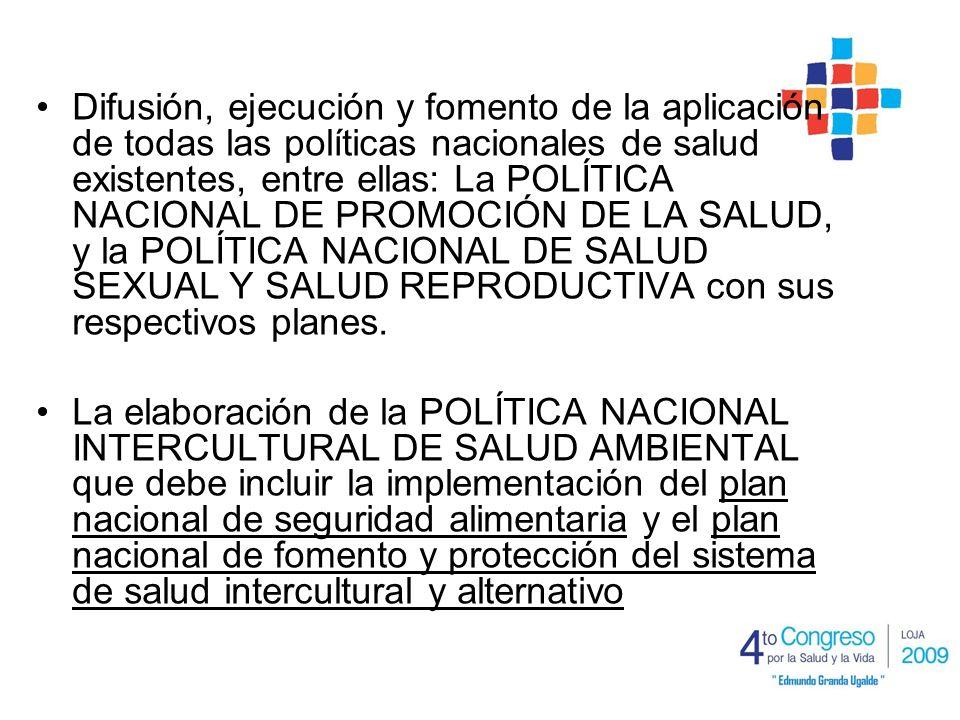 Difusión, ejecución y fomento de la aplicación de todas las políticas nacionales de salud existentes, entre ellas: La POLÍTICA NACIONAL DE PROMOCIÓN DE LA SALUD, y la POLÍTICA NACIONAL DE SALUD SEXUAL Y SALUD REPRODUCTIVA con sus respectivos planes.