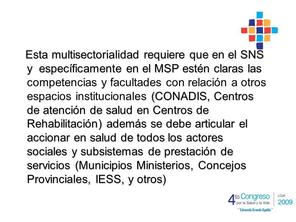 Esta multisectorialidad requiere que en el SNS y específicamente en el MSP estén claras las (CONADIS, Centros de atención de salud en Centros de Rehabilitación) además se debe articular el accionar en salud de todos los actores sociales y subsistemas de prestación de servicios (Municipios Ministerios, Concejos Provinciales, IESS, y otros) Esta multisectorialidad requiere que en el SNS y específicamente en el MSP estén claras las competencias y facultades con relación a otros espacios institucionales (CONADIS, Centros de atención de salud en Centros de Rehabilitación) además se debe articular el accionar en salud de todos los actores sociales y subsistemas de prestación de servicios (Municipios Ministerios, Concejos Provinciales, IESS, y otros)