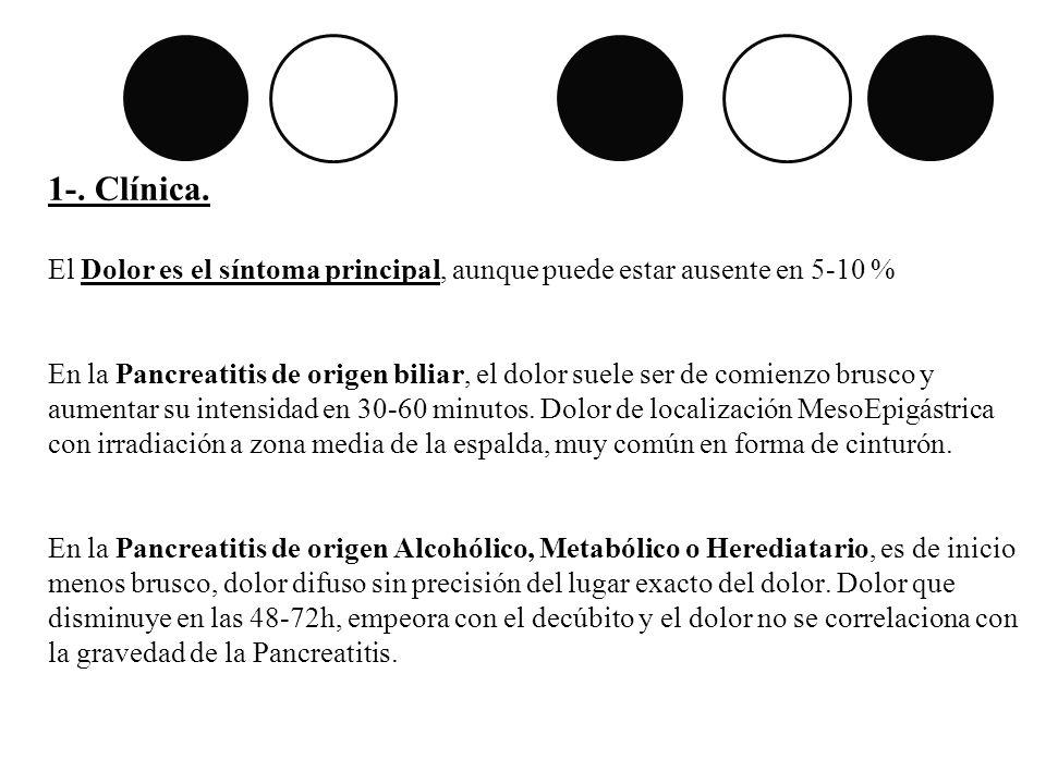 1-. Clínica. El Dolor es el síntoma principal, aunque puede estar ausente en 5-10 % En la Pancreatitis de origen biliar, el dolor suele ser de comienz