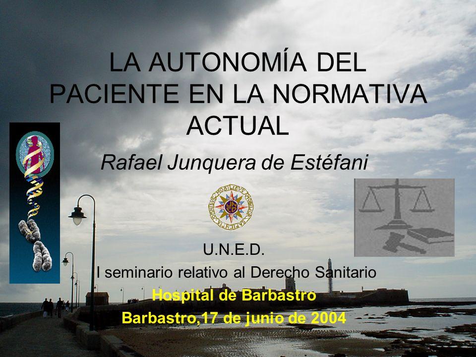 LA AUTONOMÍA DEL PACIENTE EN LA NORMATIVA ACTUAL Rafael Junquera de Estéfani U.N.E.D. I seminario relativo al Derecho Sanitario Hospital de Barbastro