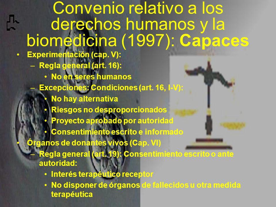 Convenio relativo a los derechos humanos y la biomedicina (1997): Capaces Experimentación (cap. V): –Regla general (art. 16): No en seres humanos –Exc