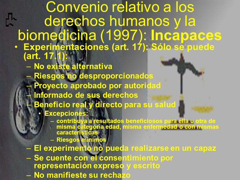 Convenio relativo a los derechos humanos y la biomedicina (1997): Incapaces Experimentaciones (art. 17): Sólo se puede (art. 17.1): –No existe alterna