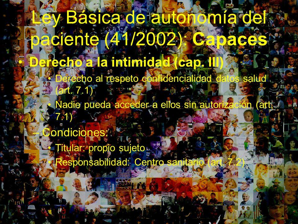 Ley Básica de autonomía del paciente (41/2002): Capaces Derecho a la intimidad (cap. III) Derecho al respeto confidencialidad datos salud (art. 7.1) N