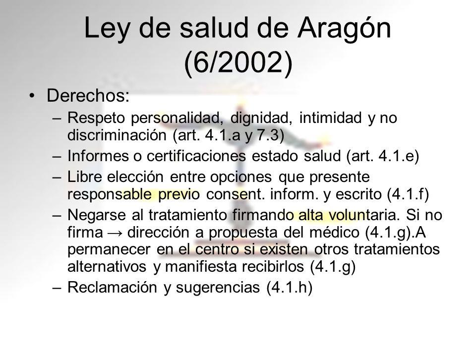 Ley de salud de Aragón (6/2002) Derechos: –Respeto personalidad, dignidad, intimidad y no discriminación (art. 4.1.a y 7.3) –Informes o certificacione