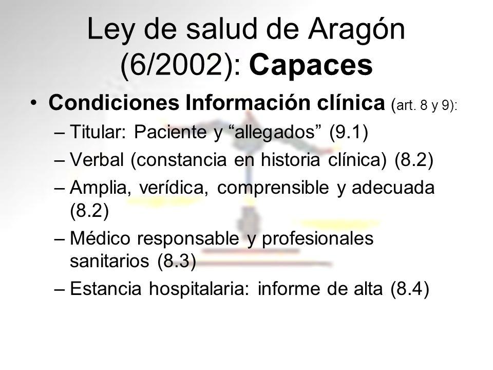 Ley de salud de Aragón (6/2002): Capaces Condiciones Información clínica ( art. 8 y 9): –Titular: Paciente y allegados (9.1) –Verbal (constancia en hi