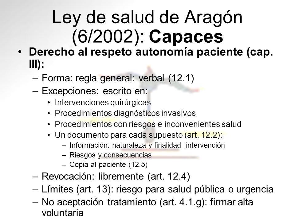 Ley de salud de Aragón (6/2002): Capaces Derecho al respeto autonomía paciente (cap. III): –Forma: regla general: verbal (12.1) –Excepciones: escrito
