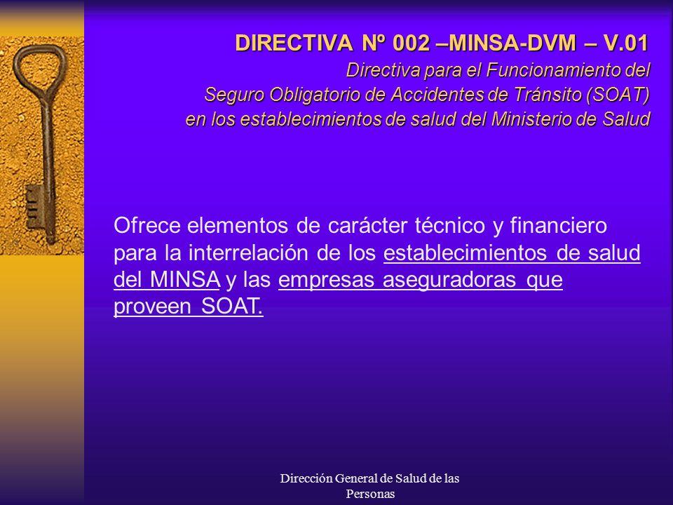 Dirección General de Salud de las Personas DIRECTIVA Nº 002 –MINSA-DVM – V.01 Directiva para el Funcionamiento del Seguro Obligatorio de Accidentes de Tránsito (SOAT) en los establecimientos de salud del Ministerio de Salud Ofrece elementos de carácter técnico y financiero para la interrelación de los establecimientos de salud del MINSA y las empresas aseguradoras que proveen SOAT.