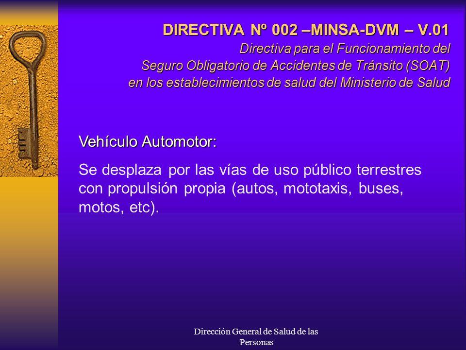 Dirección General de Salud de las Personas DIRECTIVA Nº 002 –MINSA-DVM – V.01 Directiva para el Funcionamiento del Seguro Obligatorio de Accidentes de Tránsito (SOAT) en los establecimientos de salud del Ministerio de Salud Vehículo Automotor: Se desplaza por las vías de uso público terrestres con propulsión propia (autos, mototaxis, buses, motos, etc).
