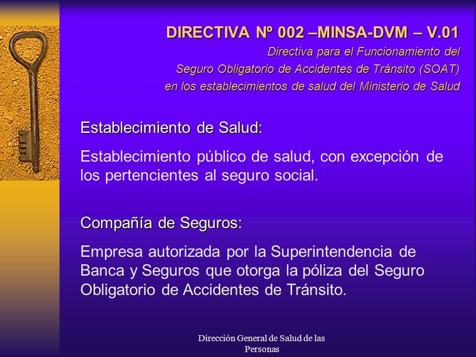 Dirección General de Salud de las Personas DIRECTIVA Nº 002 –MINSA-DVM – V.01 Directiva para el Funcionamiento del Seguro Obligatorio de Accidentes de Tránsito (SOAT) en los establecimientos de salud del Ministerio de Salud Establecimiento de Salud: Establecimiento público de salud, con excepción de los pertencientes al seguro social.