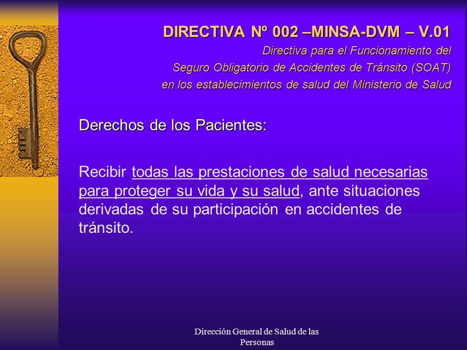 Dirección General de Salud de las Personas DIRECTIVA Nº 002 –MINSA-DVM – V.01 Directiva para el Funcionamiento del Seguro Obligatorio de Accidentes de Tránsito (SOAT) en los establecimientos de salud del Ministerio de Salud Derechos de los Pacientes: Recibir todas las prestaciones de salud necesarias para proteger su vida y su salud, ante situaciones derivadas de su participación en accidentes de tránsito.