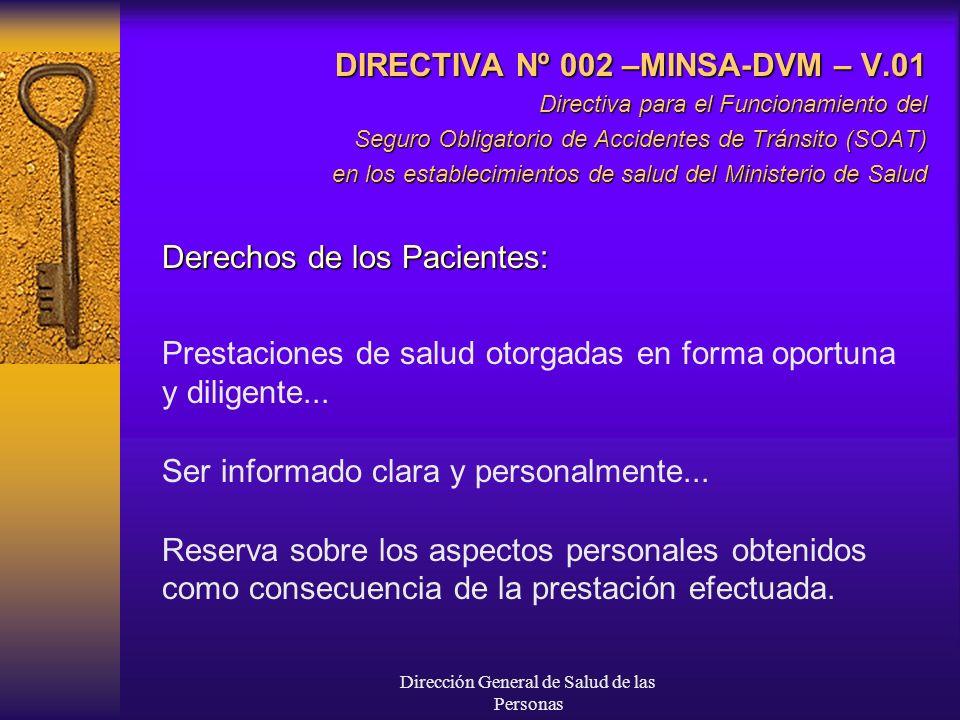 Dirección General de Salud de las Personas DIRECTIVA Nº 002 –MINSA-DVM – V.01 Directiva para el Funcionamiento del Seguro Obligatorio de Accidentes de Tránsito (SOAT) en los establecimientos de salud del Ministerio de Salud Derechos de los Pacientes: Prestaciones de salud otorgadas en forma oportuna y diligente...