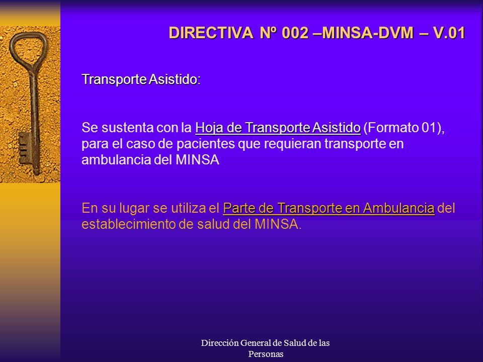 Dirección General de Salud de las Personas DIRECTIVA Nº 002 –MINSA-DVM – V.01 Transporte Asistido: Hoja de Transporte Asistido Se sustenta con la Hoja de Transporte Asistido (Formato 01), para el caso de pacientes que requieran transporte en ambulancia del MINSA Parte de Transporte en Ambulancia En su lugar se utiliza el Parte de Transporte en Ambulancia del establecimiento de salud del MINSA.