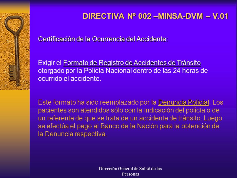 Dirección General de Salud de las Personas DIRECTIVA Nº 002 –MINSA-DVM – V.01 Certificación de la Ocurrencia del Accidente: Formato de Registro de Accidentes de Tránsito Exigir el Formato de Registro de Accidentes de Tránsito otorgado por la Policía Nacional dentro de las 24 horas de ocurrido el accidente.