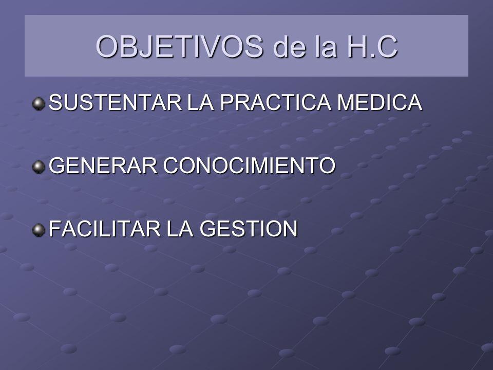 OBJETIVOS de la H.C SUSTENTAR LA PRACTICA MEDICA GENERAR CONOCIMIENTO FACILITAR LA GESTION
