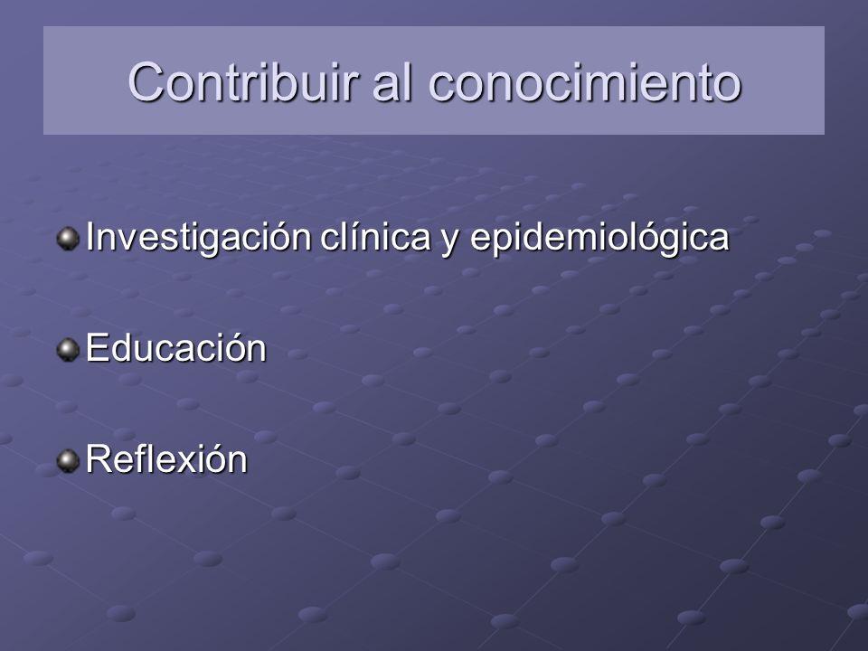 Contribuir al conocimiento Investigación clínica y epidemiológica EducaciónReflexión
