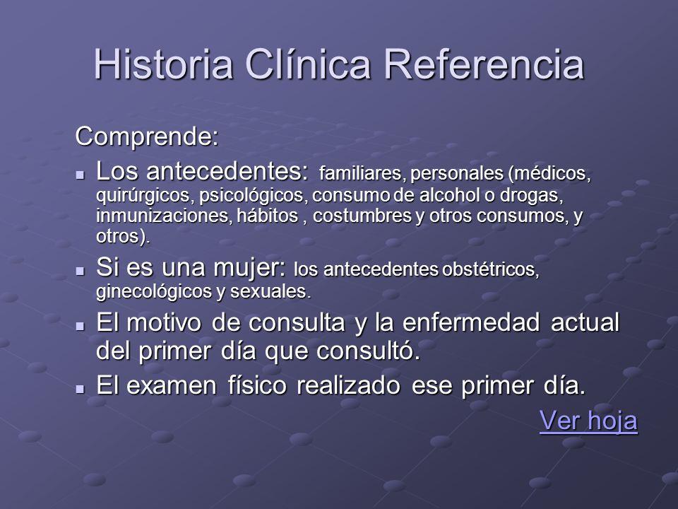 Historia Clínica Referencia Comprende: Los antecedentes: familiares, personales (médicos, quirúrgicos, psicológicos, consumo de alcohol o drogas, inmu