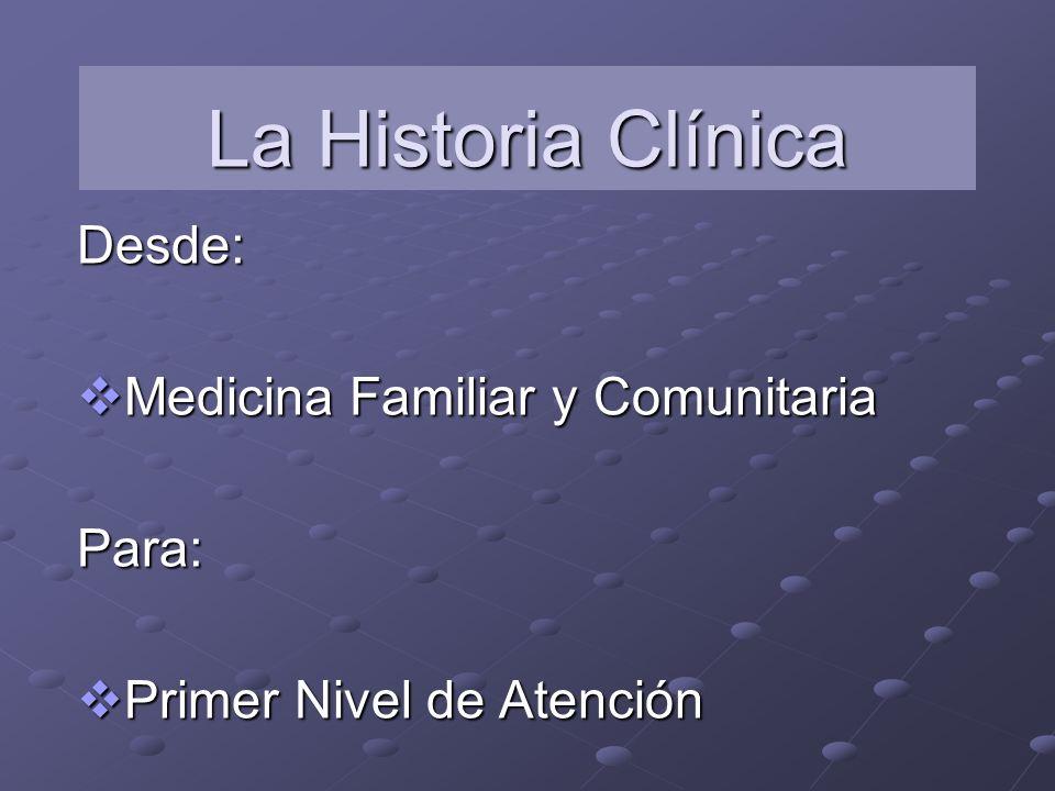 La Historia Clínica Desde: Medicina Familiar y Comunitaria Medicina Familiar y ComunitariaPara: Primer Nivel de Atención Primer Nivel de Atención