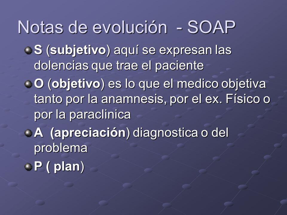 Notas de evolución - SOAP S (subjetivo) aquí se expresan las dolencias que trae el paciente O (objetivo) es lo que el medico objetiva tanto por la ana
