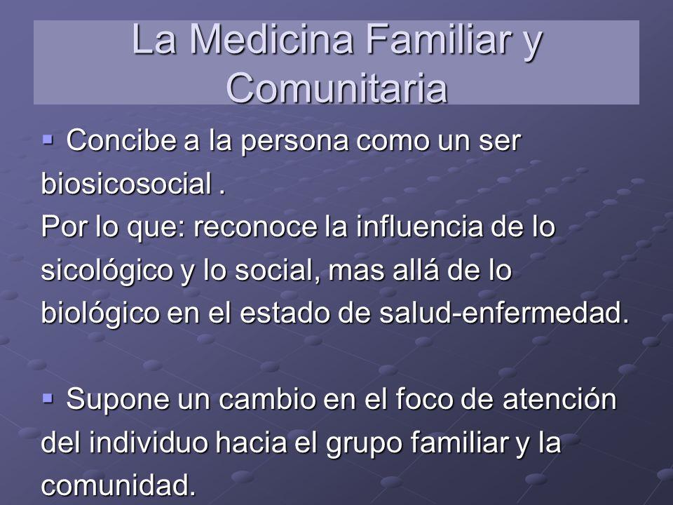 La Medicina Familiar y Comunitaria Concibe a la persona como un ser Concibe a la persona como un ser biosicosocial. Por lo que: reconoce la influencia