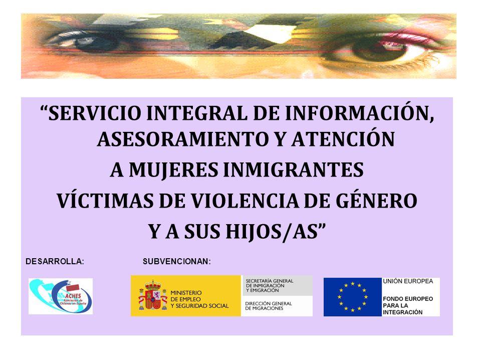 SERVICIO INTEGRAL DE INFORMACIÓN, ASESORAMIENTO Y ATENCIÓN A MUJERES INMIGRANTES VÍCTIMAS DE VIOLENCIA DE GÉNERO Y A SUS HIJOS/AS DESARROLLA: SUBVENCI