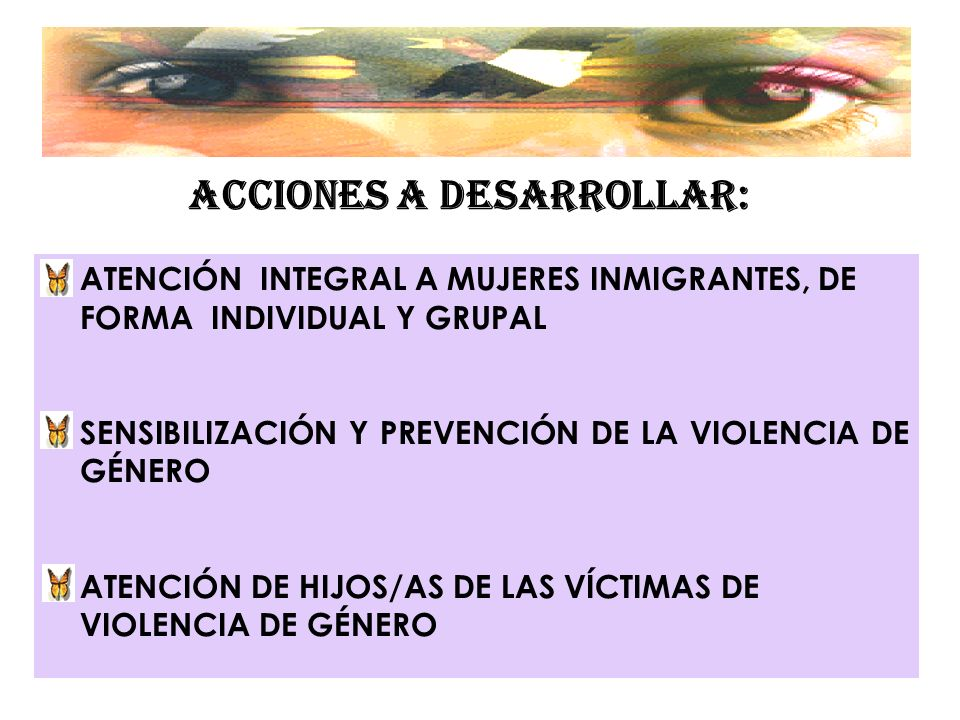 ACCIONES A DESARROLLAR: ATENCIÓN INTEGRAL A MUJERES INMIGRANTES, DE FORMA INDIVIDUAL Y GRUPAL SENSIBILIZACIÓN Y PREVENCIÓN DE LA VIOLENCIA DE GÉNERO A