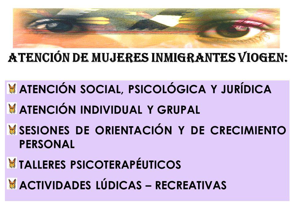 ATENCIÓN DE MUJERES INMIGRANTES VIOGEN: ATENCIÓN SOCIAL, PSICOLÓGICA Y JURÍDICA ATENCIÓN INDIVIDUAL Y GRUPAL SESIONES DE ORIENTACIÓN Y DE CRECIMIENTO