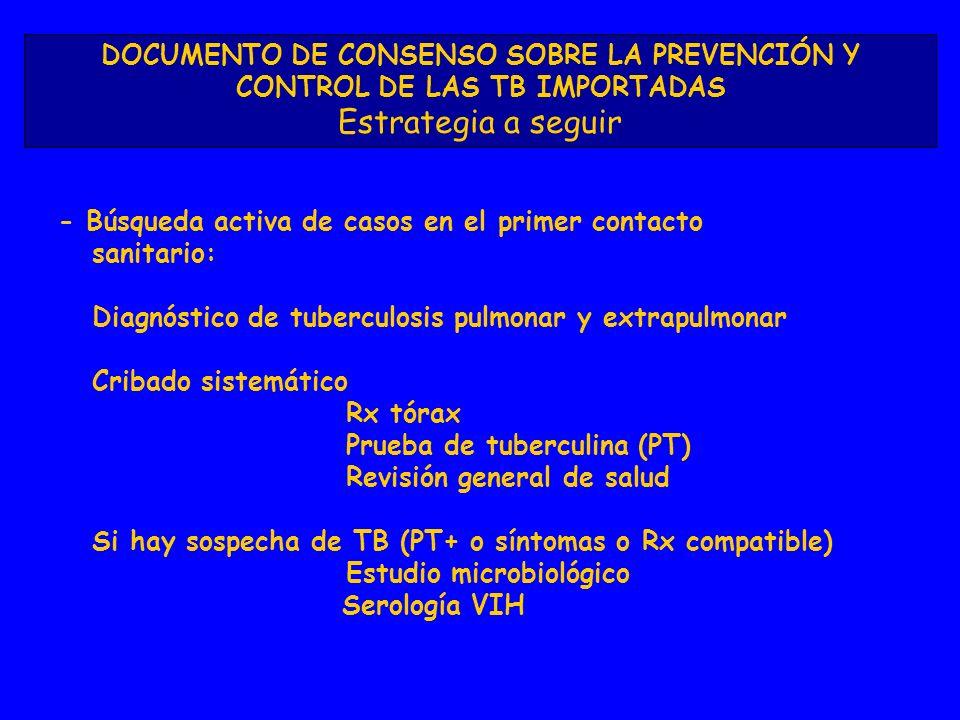 DOCUMENTO DE CONSENSO SOBRE LA PREVENCIÓN Y CONTROL DE LAS TB IMPORTADAS Estrategia a seguir - Búsqueda activa de casos en el primer contacto sanitario: Diagnóstico de tuberculosis pulmonar y extrapulmonar Cribado sistemático Rx tórax Prueba de tuberculina (PT) Revisión general de salud Si hay sospecha de TB (PT+ o síntomas o Rx compatible) Estudio microbiológico Serología VIH