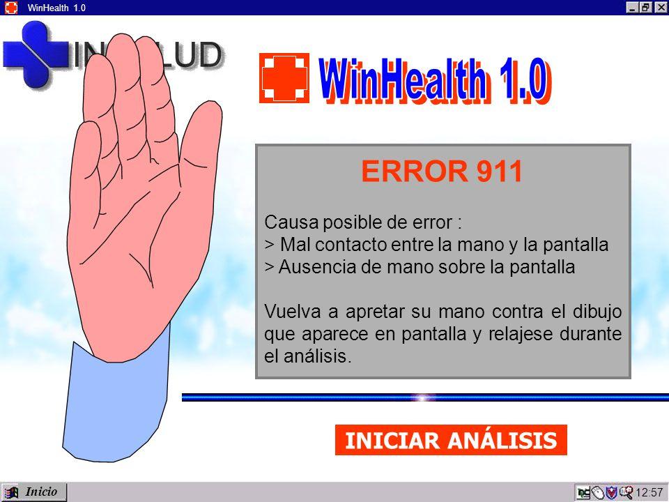 12:59 WinHealth 1.0 ERROR 911 Causa posible de error : > Mal contacto entre la mano y la pantalla > Ausencia de mano sobre la pantalla Vuelva a apretar su mano contra el dibujo que aparece en pantalla y relajese durante el análisis.
