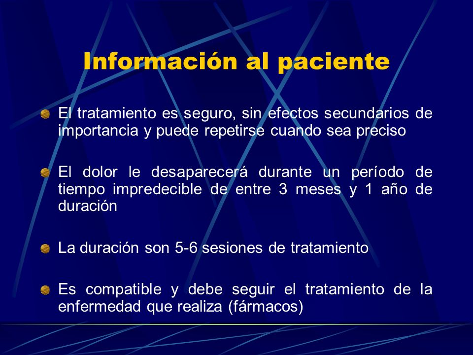 Información al paciente El tratamiento es seguro, sin efectos secundarios de importancia y puede repetirse cuando sea preciso El dolor le desaparecerá