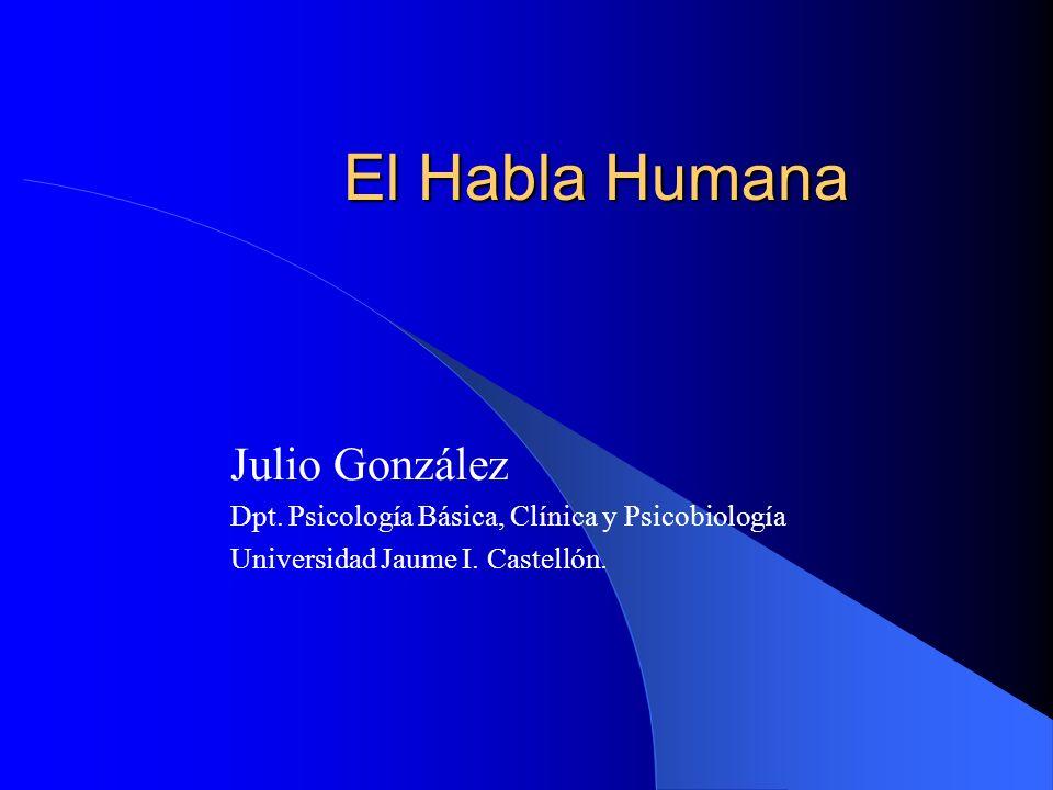 El Habla Humana Julio González Dpt. Psicología Básica, Clínica y Psicobiología Universidad Jaume I. Castellón.