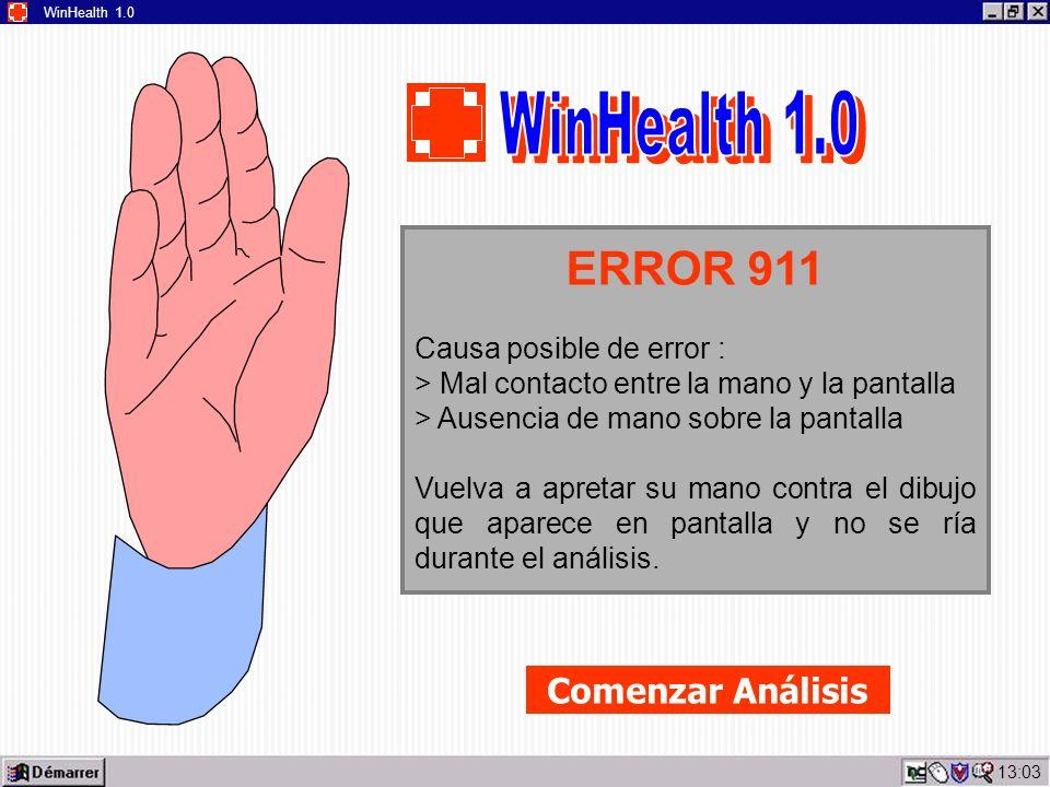 13:05 WinHealth 1.0 ERROR 911 Causa posible de error : > Mal contacto entre la mano y la pantalla > Ausencia de mano sobre la pantalla Vuelva a apretar su mano contra el dibujo que aparece en pantalla y no se ría durante el análisis.