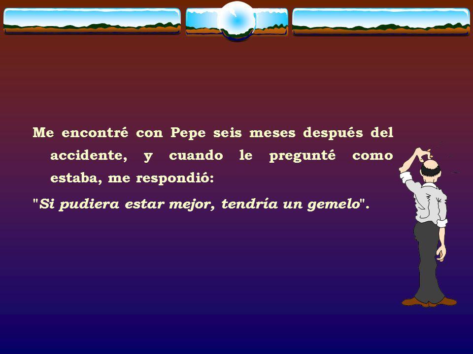Me encontré con Pepe seis meses después del accidente, y cuando le pregunté como estaba, me respondió: