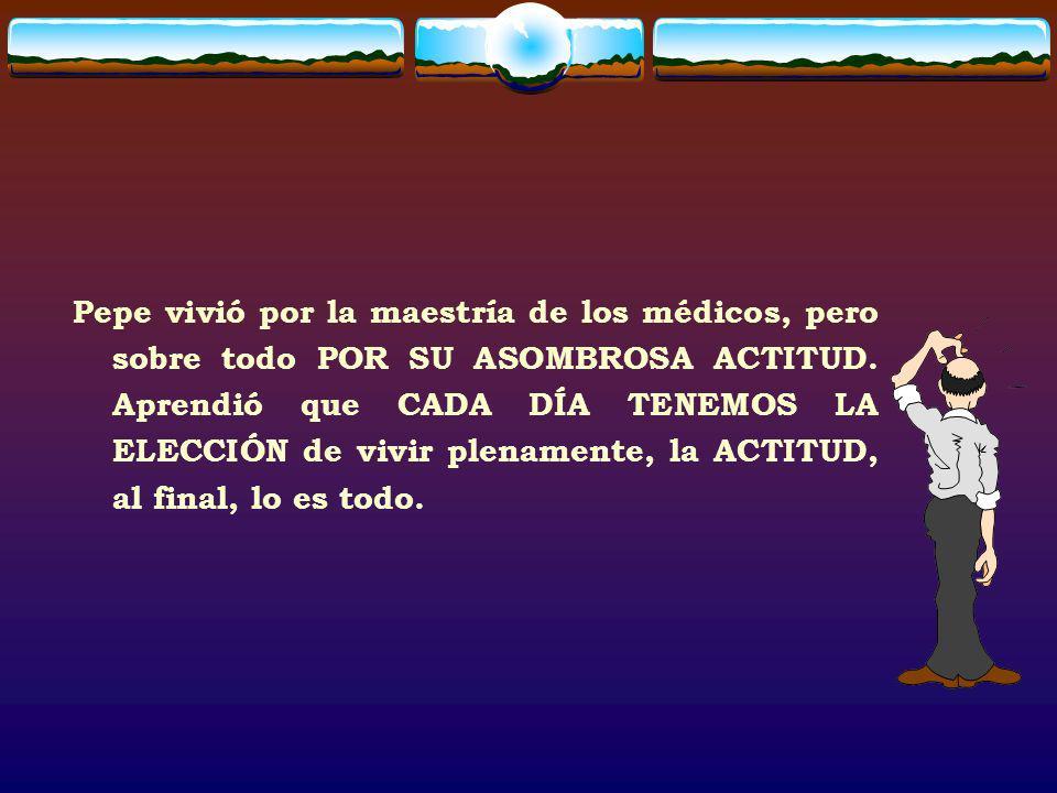 Pepe vivió por la maestría de los médicos, pero sobre todo POR SU ASOMBROSA ACTITUD. Aprendió que CADA DÍA TENEMOS LA ELECCIÓN de vivir plenamente, la