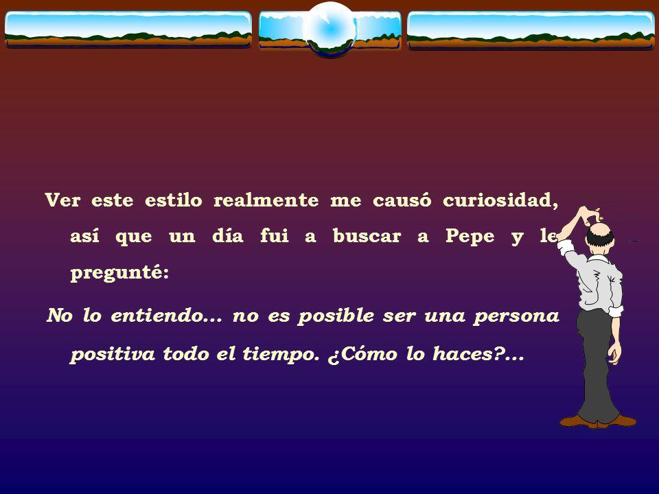 Pepe respondió: Cada mañana me despierto y me digo a mi mismo: Pepe, tienes dos opciones hoy: puedes escoger estar de buen humor o puedes escoger estar de mal humor; escojo estar de buen humor .
