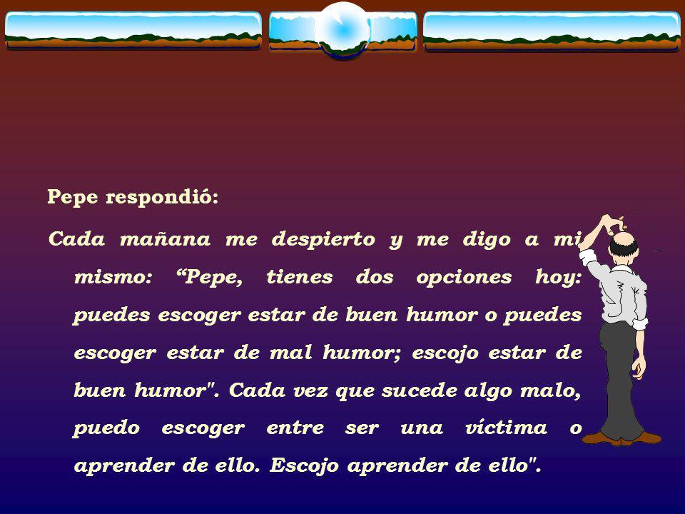 Pepe respondió: Cada mañana me despierto y me digo a mi mismo: Pepe, tienes dos opciones hoy: puedes escoger estar de buen humor o puedes escoger esta
