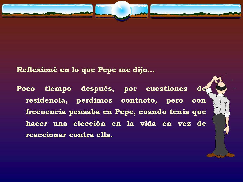 Reflexioné en lo que Pepe me dijo... Poco tiempo después, por cuestiones de residencia, perdimos contacto, pero con frecuencia pensaba en Pepe, cuando
