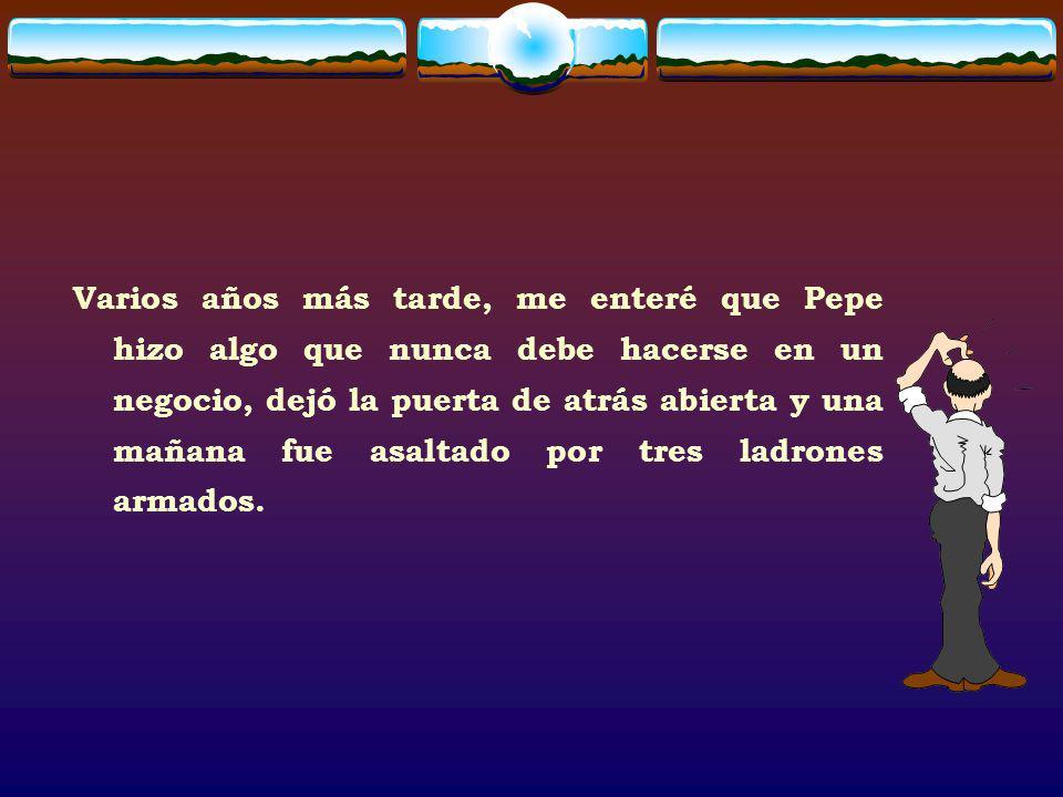 Varios años más tarde, me enteré que Pepe hizo algo que nunca debe hacerse en un negocio, dejó la puerta de atrás abierta y una mañana fue asaltado po